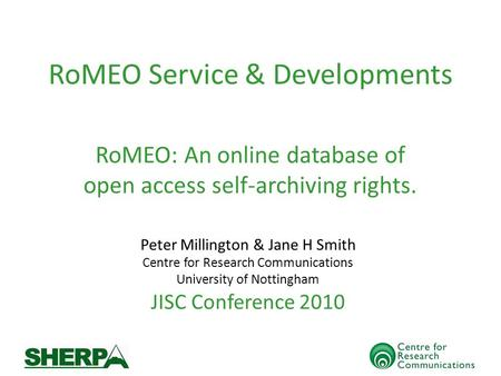 RoMEO Service & Developments Peter Millington & Jane H Smith Centre for Research Communications University of Nottingham JISC Conference 2010 RoMEO: An.