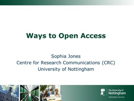 Ways to Open Access Sophia Jones Centre for Research Communications (CRC) University of Nottingham.