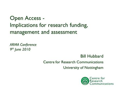 Open Access - Implications for research funding, management and assessment ARMA Conference 9 th June 2010 Bill Hubbard Centre for Research Communications.