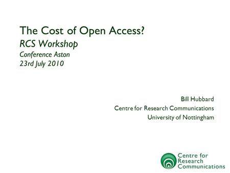 The Cost of Open Access? RCS Workshop Conference Aston 23rd July 2010 Bill Hubbard Centre for Research Communications University of Nottingham.