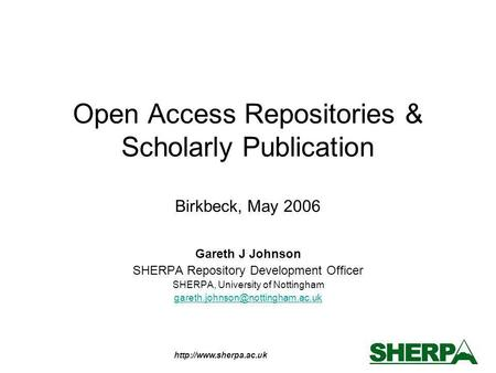 Open Access Repositories & Scholarly Publication Birkbeck, May 2006 Gareth J Johnson SHERPA Repository Development Officer SHERPA,