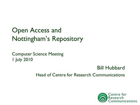 Open Access and Nottinghams Repository Computer Science Meeting 1 July 2010 Bill Hubbard Head of Centre for Research Communications.