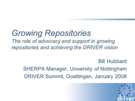 Growing Repositories The role of advocacy and support in growing repositories and achieving the DRIVER vision Bill Hubbard SHERPA Manager, University of.