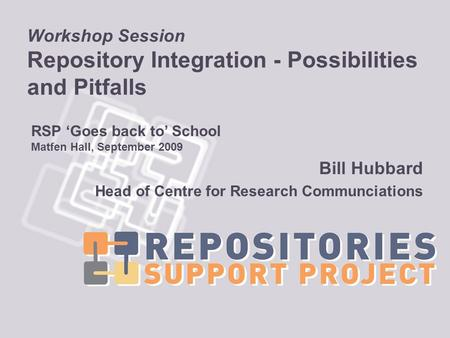 Workshop Session Repository Integration - Possibilities and Pitfalls Bill Hubbard Head of Centre for Research Communciations RSP Goes back to School Matfen.