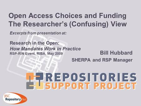 Open Access Choices and Funding The Researchers (Confusing) View Bill Hubbard SHERPA and RSP Manager Excerpts from presentation at: Research in the Open: