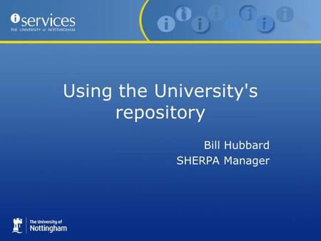 Using the University's repository Bill Hubbard SHERPA Manager.