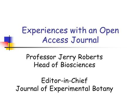 Experiences with an Open Access Journal Professor Jerry Roberts Head of Biosciences Editor-in-Chief Journal of Experimental Botany.