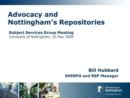 Advocacy and Nottinghams Repositories Bill Hubbard SHERPA and RSP Manager Subject Services Group Meeting University of Nottingham, 14 May 2009.