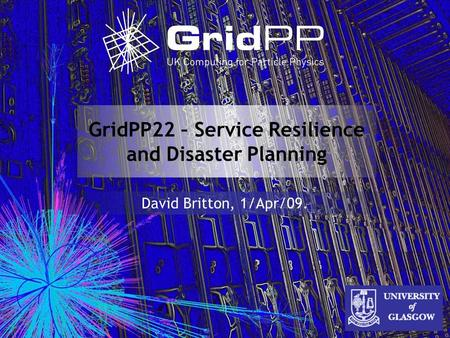 GridPP22 – Service Resilience and Disaster Planning David Britton, 1/Apr/09.
