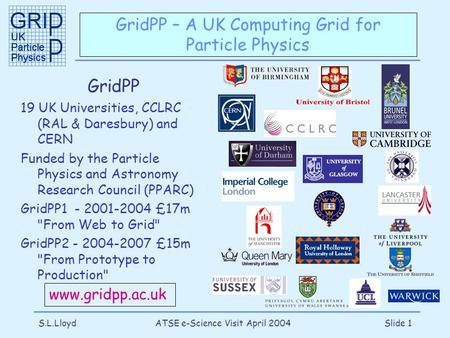 S.L.LloydATSE e-Science Visit April 2004Slide 1 GridPP – A UK Computing Grid for Particle Physics GridPP 19 UK Universities, CCLRC (RAL & Daresbury) and.