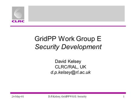 24-May-01D.P.Kelsey, GridPP WG E: Security1 GridPP Work Group E Security Development David Kelsey CLRC/RAL, UK