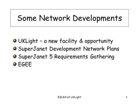 ESLEA at UKLight1 Some Network Developments UKLight – a new facility & opportunity SuperJanet Development Network Plans SuperJanet 5 Requirements Gathering.