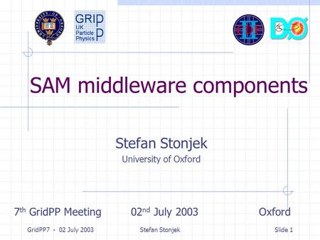 GridPP7 - 02 July 2003Stefan StonjekSlide 1 SAM middleware components Stefan Stonjek University of Oxford 7 th GridPP Meeting 02 nd July 2003 Oxford.