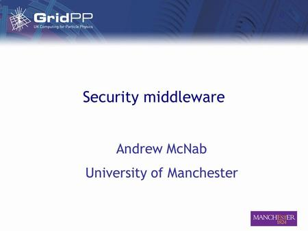 Security middleware Andrew McNab University of Manchester.