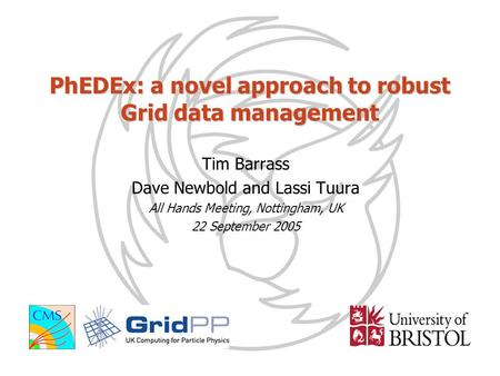PhEDEx: a novel approach to robust Grid data management Tim Barrass Dave Newbold and Lassi Tuura All Hands Meeting, Nottingham, UK 22 September 2005.