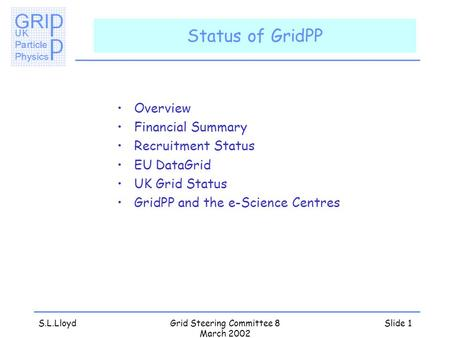 S.L.LloydGrid Steering Committee 8 March 2002 Slide 1 Status of GridPP Overview Financial Summary Recruitment Status EU DataGrid UK Grid Status GridPP.