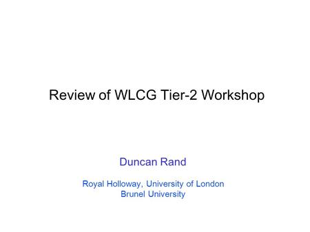 Review of WLCG Tier-2 Workshop Duncan Rand Royal Holloway, University of London Brunel University.