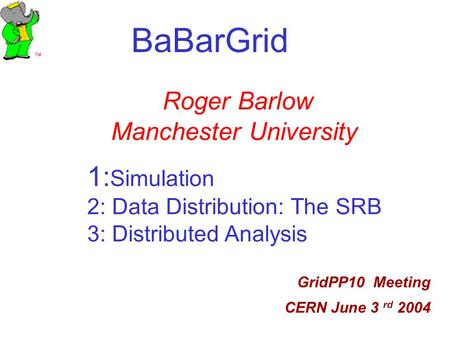 BaBarGrid GridPP10 Meeting CERN June 3 rd 2004 Roger Barlow Manchester University 1: Simulation 2: Data Distribution: The SRB 3: Distributed Analysis.