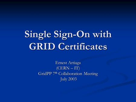 Single Sign-On with GRID Certificates Ernest Artiaga (CERN – IT) GridPP 7 th Collaboration Meeting July 2003 July 2003.