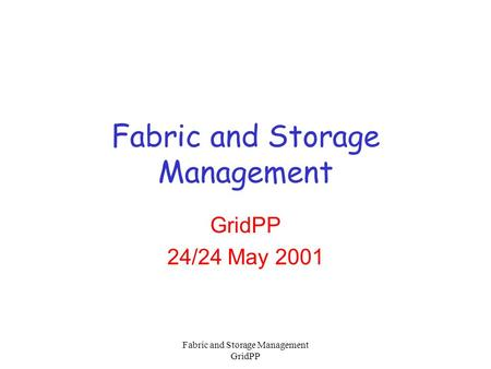 Fabric and Storage Management GridPP Fabric and Storage Management GridPP 24/24 May 2001.