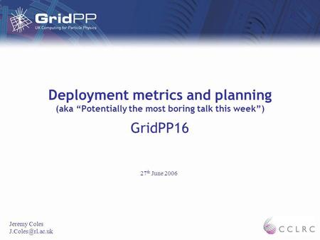 Deployment metrics and planning (aka Potentially the most boring talk this week) GridPP16 Jeremy Coles 27 th June 2006.