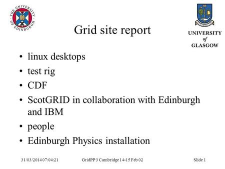 31/03/2014 07:05:55GridPP 3 Cambridge 14-15 Feb 02Slide 1 Grid site report linux desktops test rig CDF ScotGRID in collaboration with Edinburgh and IBM.