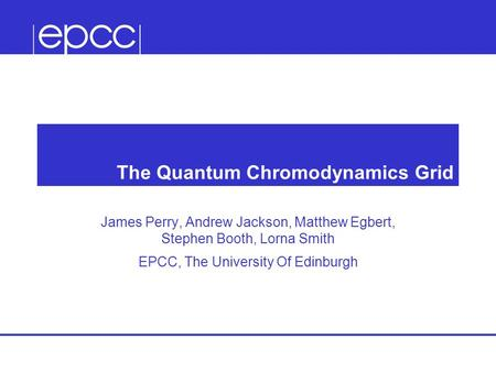 The Quantum Chromodynamics Grid James Perry, Andrew Jackson, Matthew Egbert, Stephen Booth, Lorna Smith EPCC, The University Of Edinburgh.