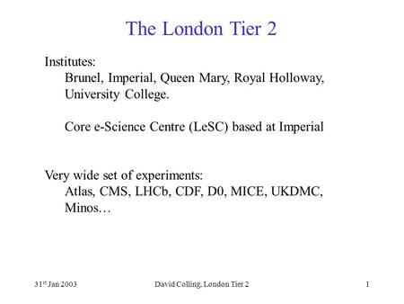 The London Tier 2 31 st Jan 2003David Colling, London Tier 21 Institutes: Brunel, Imperial, Queen Mary, Royal Holloway, University College. Core e-Science.