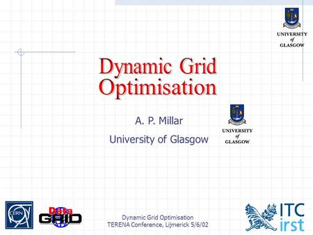 Dynamic Grid Optimisation TERENA Conference, Lijmerick 5/6/02 A. P. Millar University of Glasgow.