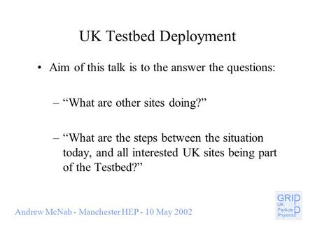 Andrew McNab - Manchester HEP - 10 May 2002 UK Testbed Deployment Aim of this talk is to the answer the questions: –What are other sites doing? –What are.