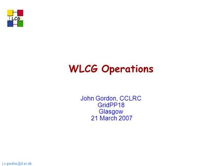 LCG WLCG Operations John Gordon, CCLRC GridPP18 Glasgow 21 March 2007.