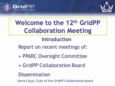 Welcome to the 12 th GridPP Collaboration Meeting Introduction Steve Lloyd, Chair of the GridPP Collaboration Board Report on recent meetings of: PPARC.
