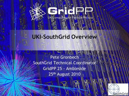 UKI-SouthGrid Overview Pete Gronbech SouthGrid Technical Coordinator GridPP 25 - Ambleside 25 th August 2010.