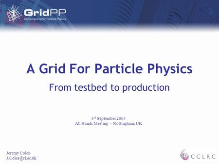 A Grid For Particle Physics From testbed to production Jeremy Coles 3 rd September 2004 All Hands Meeting – Nottingham, UK.