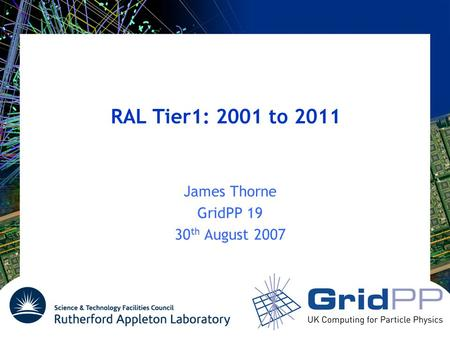 RAL Tier1: 2001 to 2011 James Thorne GridPP 19 30 th August 2007.