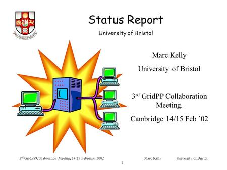 Status Report University of Bristol 3 rd GridPP Collaboration Meeting 14/15 February, 2002Marc Kelly University of Bristol 1 Marc Kelly University of Bristol.