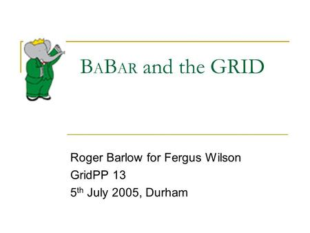 B A B AR and the GRID Roger Barlow for Fergus Wilson GridPP 13 5 th July 2005, Durham.