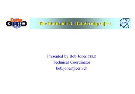 CERN The Status of EU DataGrid project Presented by Bob Jones CERN Technical Coordinator