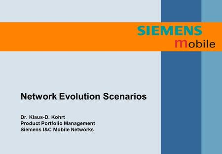 Network Evolution Scenarios Dr. Klaus-D. Kohrt Product Portfolio Management Siemens I&C Mobile Networks.