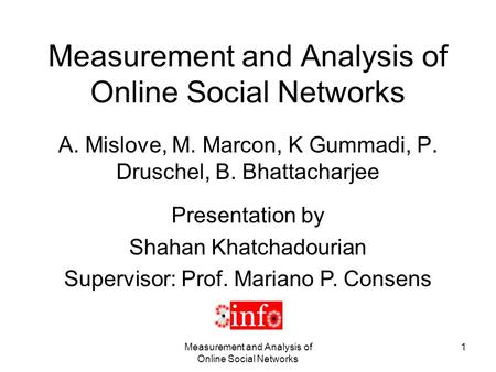 Measurement and Analysis of Online Social Networks 1 A. Mislove, M. Marcon, K Gummadi, P. Druschel, B. Bhattacharjee Presentation by Shahan Khatchadourian.