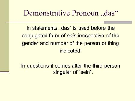 Demonstrative Pronoun das In statements das is used before the conjugated form of sein irrespective of the gender and number of the person or thing indicated.