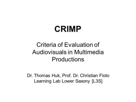Dr. Thomas Huk, Prof. Dr. Christian Floto Learning Lab Lower Saxony [L3S] CRIMP Criteria of Evaluation of Audiovisuals in Multimedia Productions.