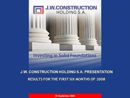 S t r i c t l y P r i v a t e & C o n f i d e n t i a l J.W. CONSTRUCTION HOLDING S.A. PRESENTATION RESULTS FOR THE FIRST SIX MONTHS OF 2008 J.W. CONSTRUCTION.