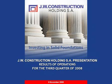 S t r i c t l y P r i v a t e & C o n f i d e n t i a l J.W. CONSTRUCTION HOLDING S.A. PRESENTATION RESULTS OF OPERATIONS FOR THE THIRD QUARTER OF 2008.