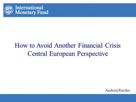 How to Avoid Another Financial Crisis Central European Perspective Andrzej Raczko.