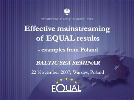 Effective mainstreaming of EQUAL results - examples from Poland BALTIC SEA SEMINAR 22 November 2007, Warsaw, Poland.