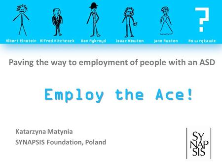 Employ the Ace! Katarzyna Matynia SYNAPSIS Foundation, Poland Paving the way to employment of people with an ASD.