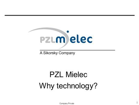 PZL Mielec Why technology? 1 Company Private. 2 PZL MIELEC – Why Technology? -New products -New operatione system -The needs for new technology and organization.