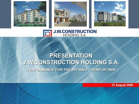 PRESENTATION J.W.CONSTRUCTION HOLDING S.A. PERFORMANCE FOR THE 1ST HALF - YEAR OF 2009 PRESENTATION J.W.CONSTRUCTION HOLDING S.A. PERFORMANCE FOR THE 1ST.