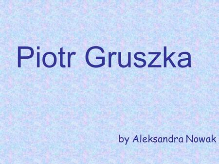 Piotr Gruszka by Aleksandra Nowak. Piotr Gruszka Piotr Gruszka (born 8th March 1977 in Oświęcim) – a Polish volleyball player in a national team since.